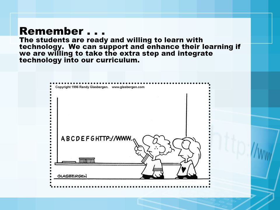 Remember... The students are ready and willing to learn with technology. We can support and enhance their learning if we are willing to take the extra