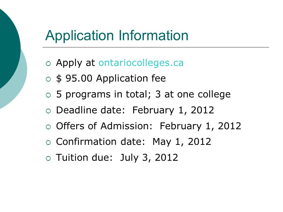 Application Information Apply at ontariocolleges.ca $ 95.00 Application fee 5 programs in total; 3 at one college Deadline date: February 1, 2012 Offers of Admission: February 1, 2012 Confirmation date: May 1, 2012 Tuition due: July 3, 2012