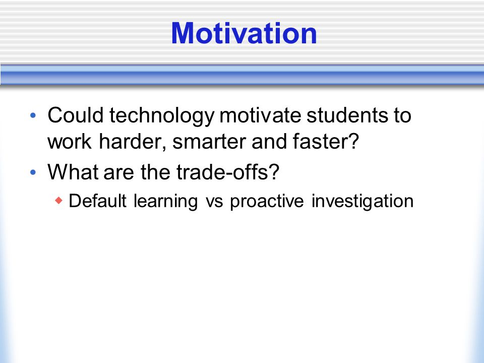 Motivation Could technology motivate students to work harder, smarter and faster.