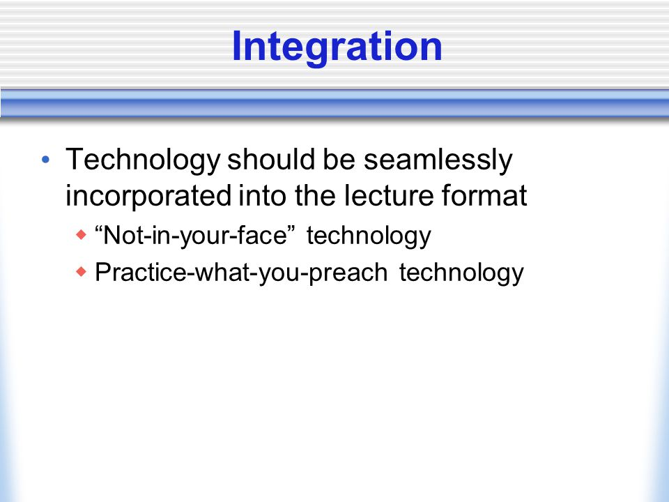 Integration Technology should be seamlessly incorporated into the lecture format Not-in-your-face technology Practice-what-you-preach technology