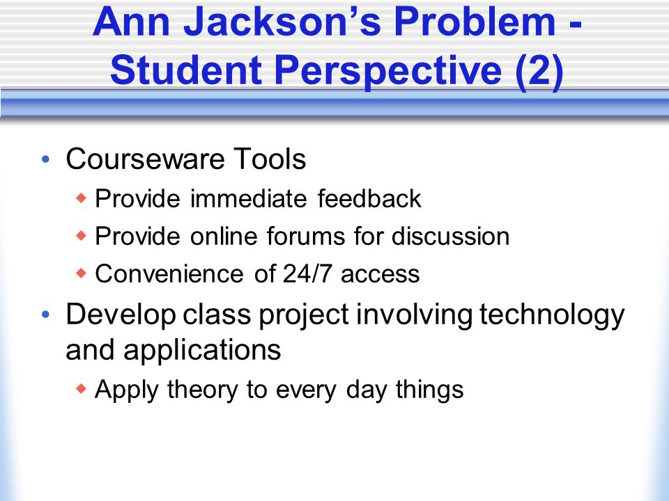 Ann Jacksons Problem - Student Perspective (2) Courseware Tools Provide immediate feedback Provide online forums for discussion Convenience of 24/7 ac
