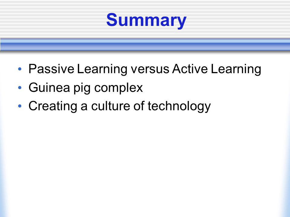 Summary Passive Learning versus Active Learning Guinea pig complex Creating a culture of technology