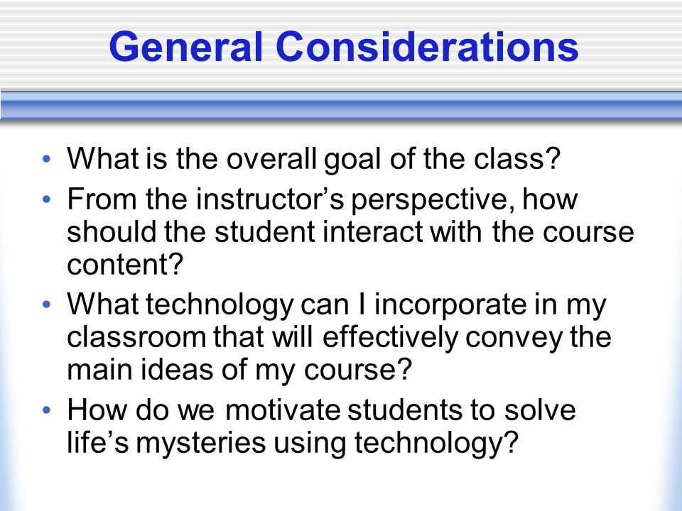 General Considerations What is the overall goal of the class? From the instructors perspective, how should the student interact with the course conten