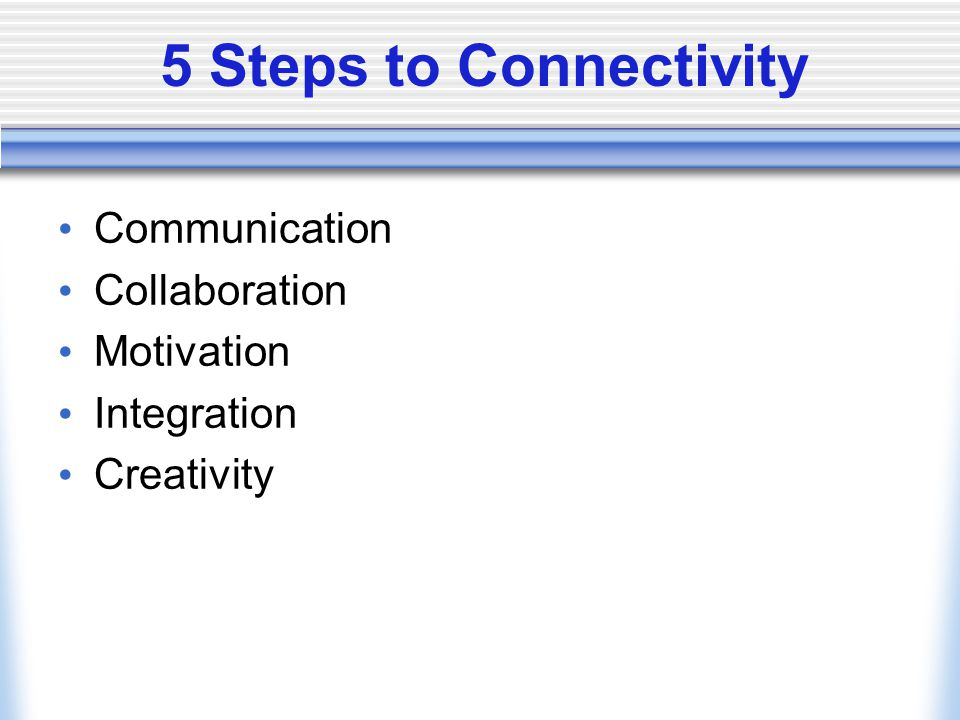 5 Steps to Connectivity Communication Collaboration Motivation Integration Creativity