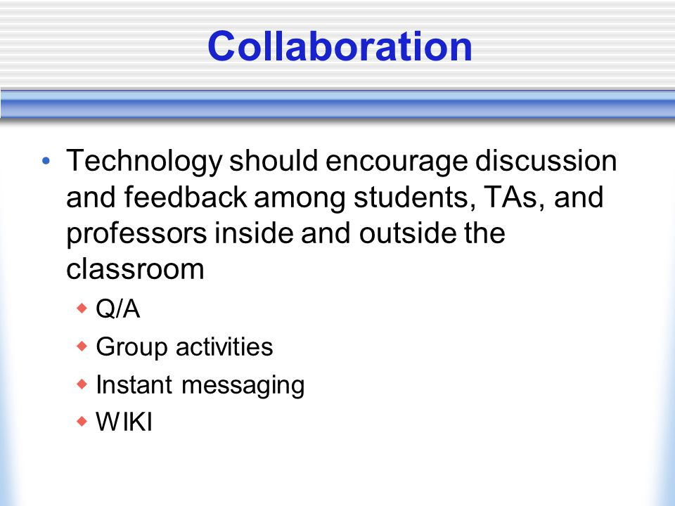 Collaboration Technology should encourage discussion and feedback among students, TAs, and professors inside and outside the classroom Q/A Group activities Instant messaging WIKI