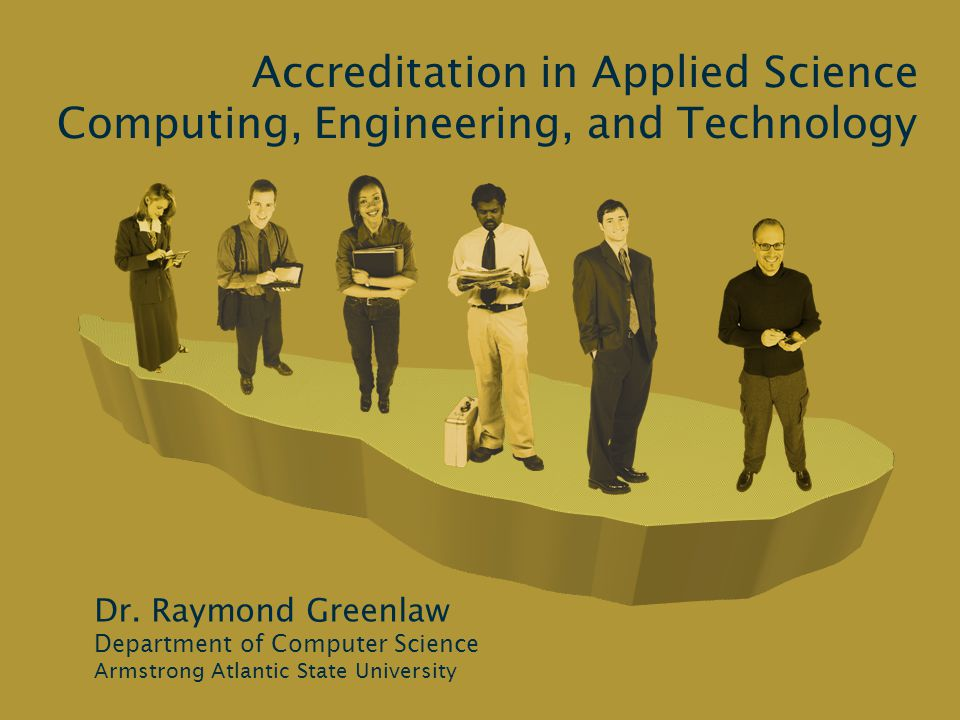 Raymond Greenlaw Accreditation in Applied Science, Computing, Engineering, and Technology2 Outline Introduction Constituents Roles of Administrators and Faculty Example Criteria Continuous Quality Improvement Time-Line for Accrediting a Program Conclusions