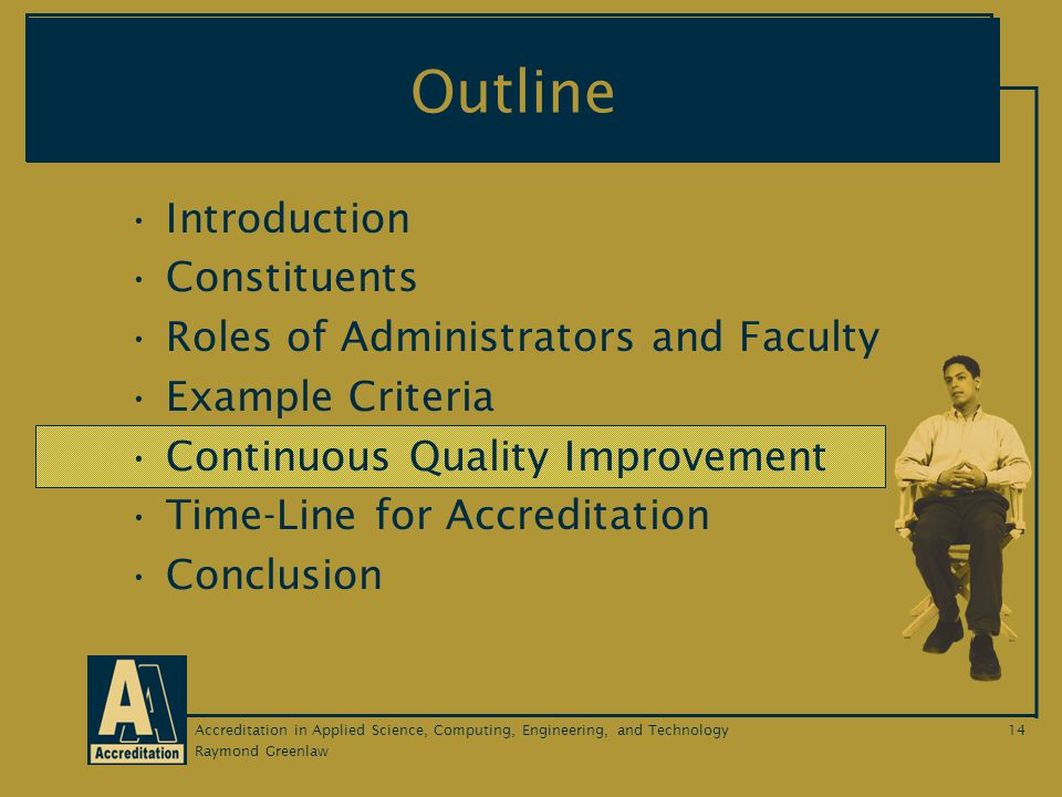 Raymond Greenlaw Accreditation in Applied Science, Computing, Engineering, and Technology14 Outline Introduction Constituents Roles of Administrators and Faculty Example Criteria Continuous Quality Improvement Time-Line for Accreditation Conclusion
