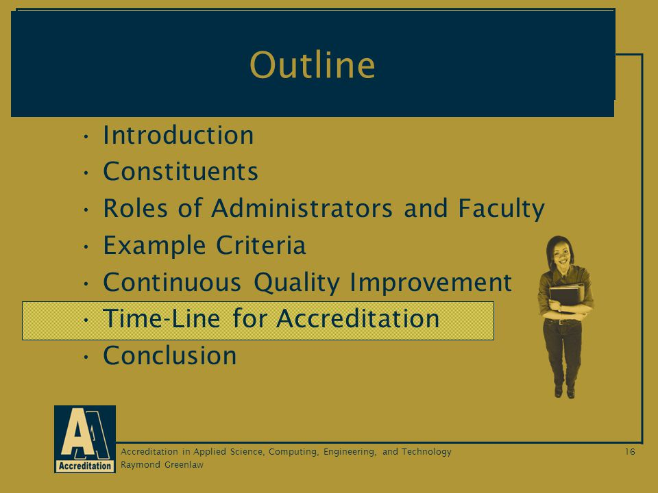 Raymond Greenlaw Accreditation in Applied Science, Computing, Engineering, and Technology16 Outline Introduction Constituents Roles of Administrators and Faculty Example Criteria Continuous Quality Improvement Time-Line for Accreditation Conclusion