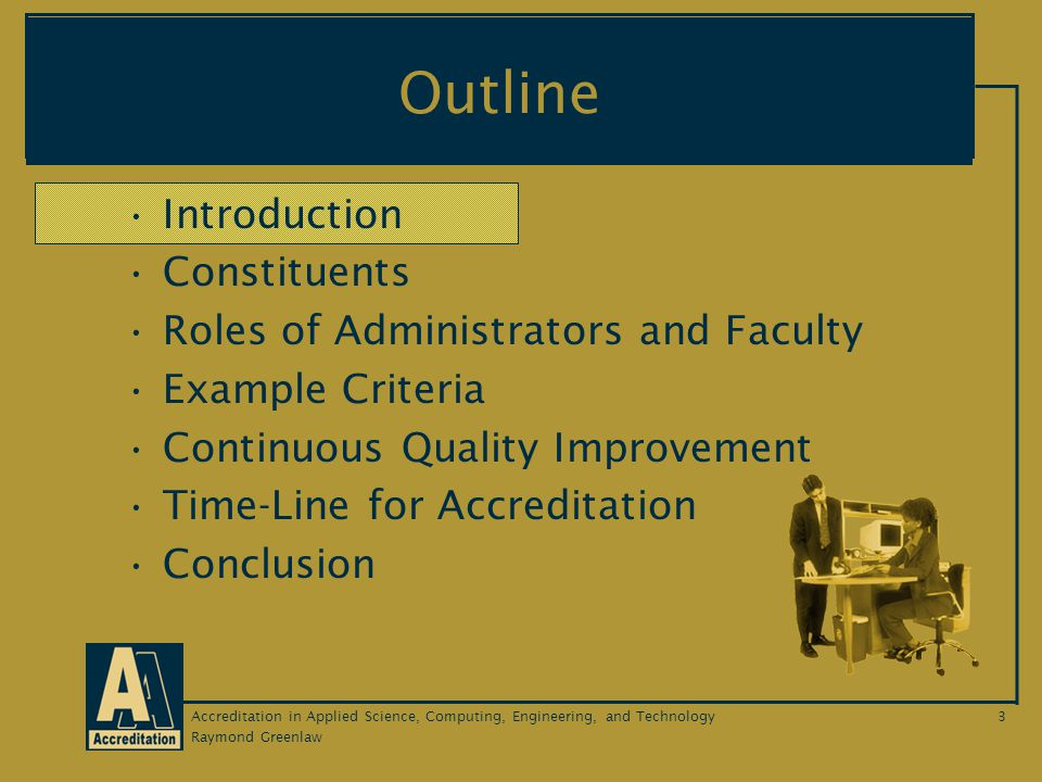 Raymond Greenlaw Accreditation in Applied Science, Computing, Engineering, and Technology3 Outline Introduction Constituents Roles of Administrators and Faculty Example Criteria Continuous Quality Improvement Time-Line for Accreditation Conclusion