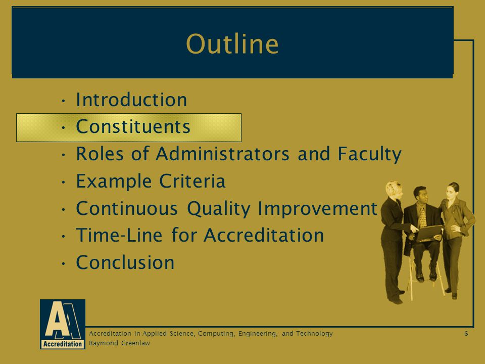 Raymond Greenlaw Accreditation in Applied Science, Computing, Engineering, and Technology6 Outline Introduction Constituents Roles of Administrators and Faculty Example Criteria Continuous Quality Improvement Time-Line for Accreditation Conclusion