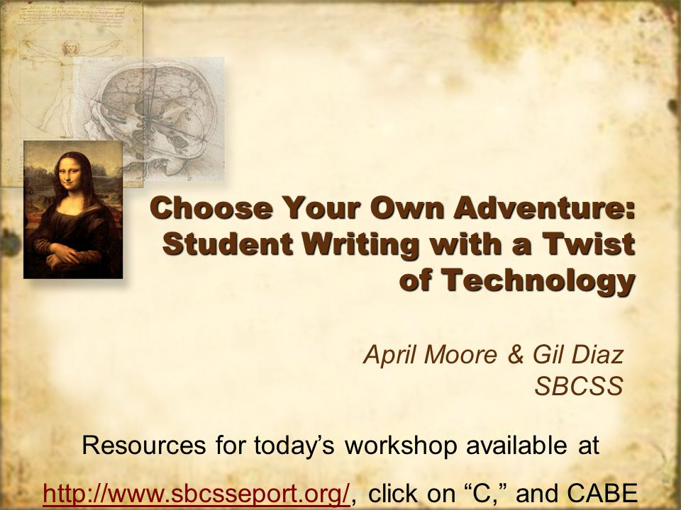 Choose Your Own Adventure: Student Writing with a Twist of Technology April Moore & Gil Diaz SBCSS Resources for todays workshop available at http://www.sbcsseport.org/http://www.sbcsseport.org/, click on C, and CABE