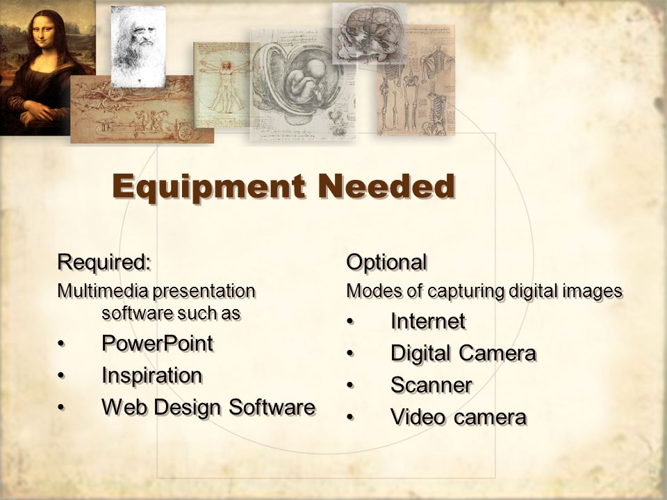 Equipment Needed Required: Multimedia presentation software such as PowerPoint Inspiration Web Design Software Required: Multimedia presentation software such as PowerPoint Inspiration Web Design Software Optional Modes of capturing digital images Internet Digital Camera Scanner Video camera