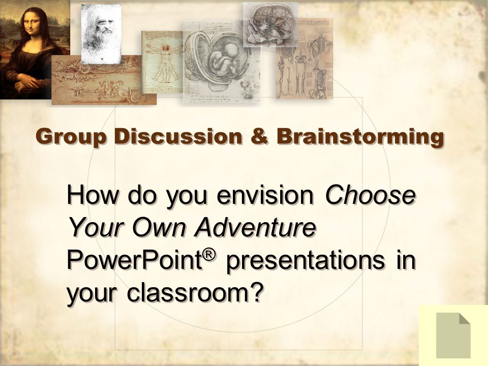 Group Discussion & Brainstorming How do you envision Choose Your Own Adventure PowerPoint ® presentations in your classroom