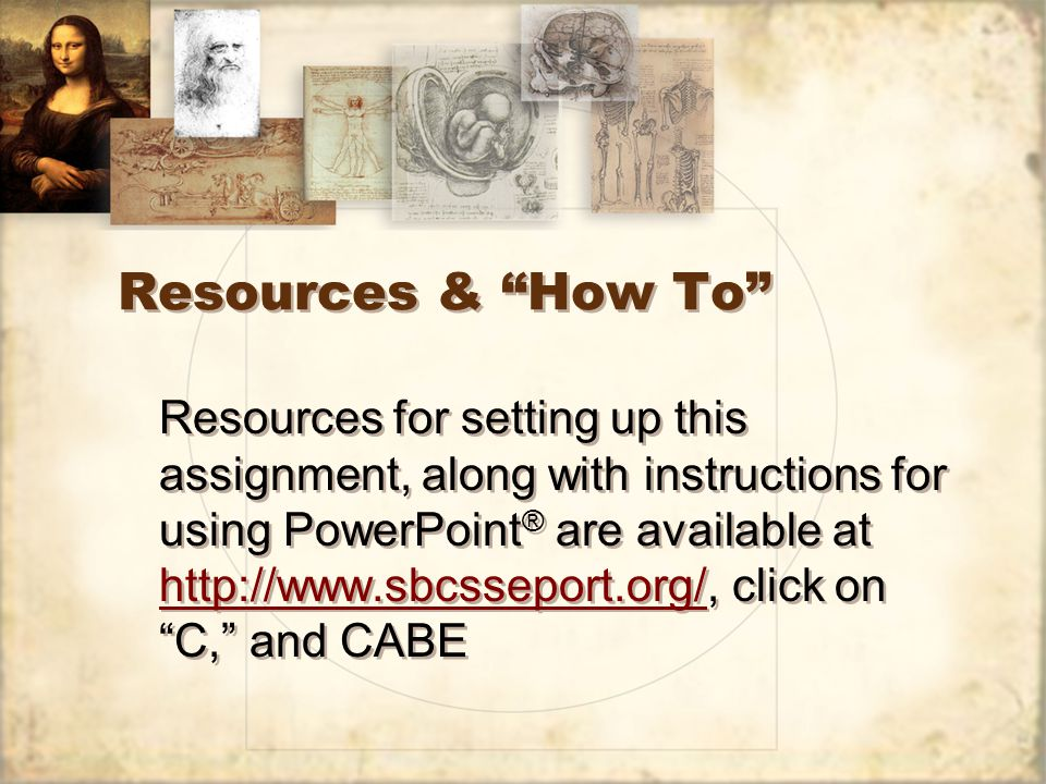 Resources & How To Resources for setting up this assignment, along with instructions for using PowerPoint ® are available at http://www.sbcsseport.org/, click on C, and CABE http://www.sbcsseport.org/ Resources for setting up this assignment, along with instructions for using PowerPoint ® are available at http://www.sbcsseport.org/, click on C, and CABE http://www.sbcsseport.org/