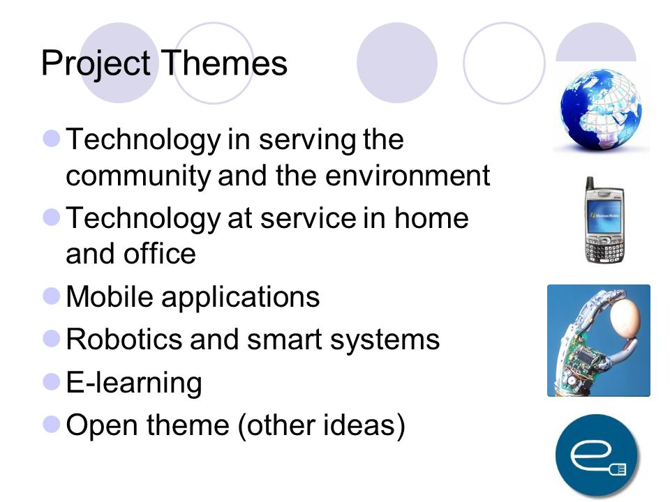 Project Themes Technology in serving the community and the environment Technology at service in home and office Mobile applications Robotics and smart systems E-learning Open theme (other ideas)