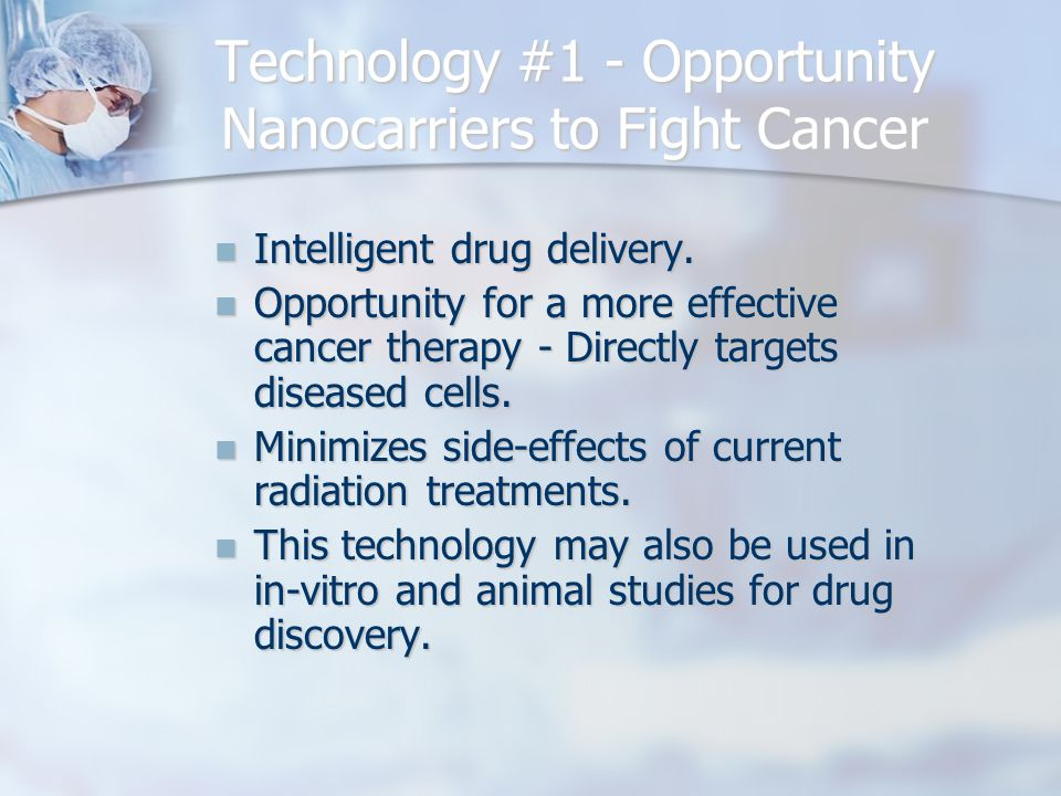 Technology #1 - Opportunity Nanocarriers to Fight Cancer Intelligent drug delivery. Intelligent drug delivery. Opportunity for a more effective cancer