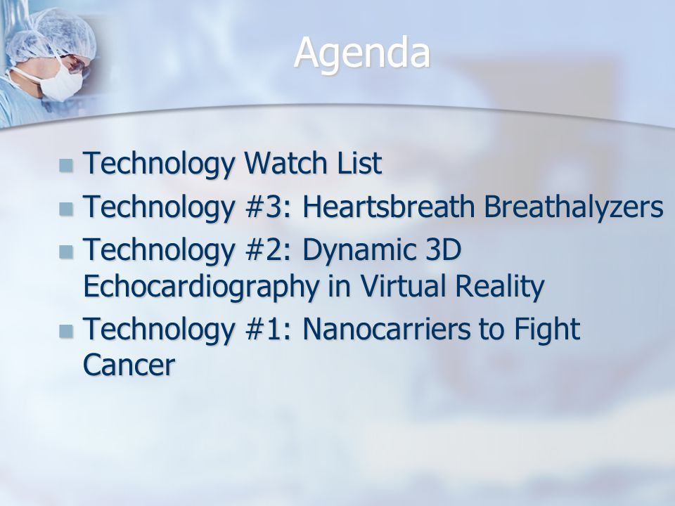 Agenda Technology Watch List Technology Watch List Technology #3: Heartsbreath Breathalyzers Technology #3: Heartsbreath Breathalyzers Technology #2: Dynamic 3D Echocardiography in Virtual Reality Technology #2: Dynamic 3D Echocardiography in Virtual Reality Technology #1: Nanocarriers to Fight Cancer Technology #1: Nanocarriers to Fight Cancer