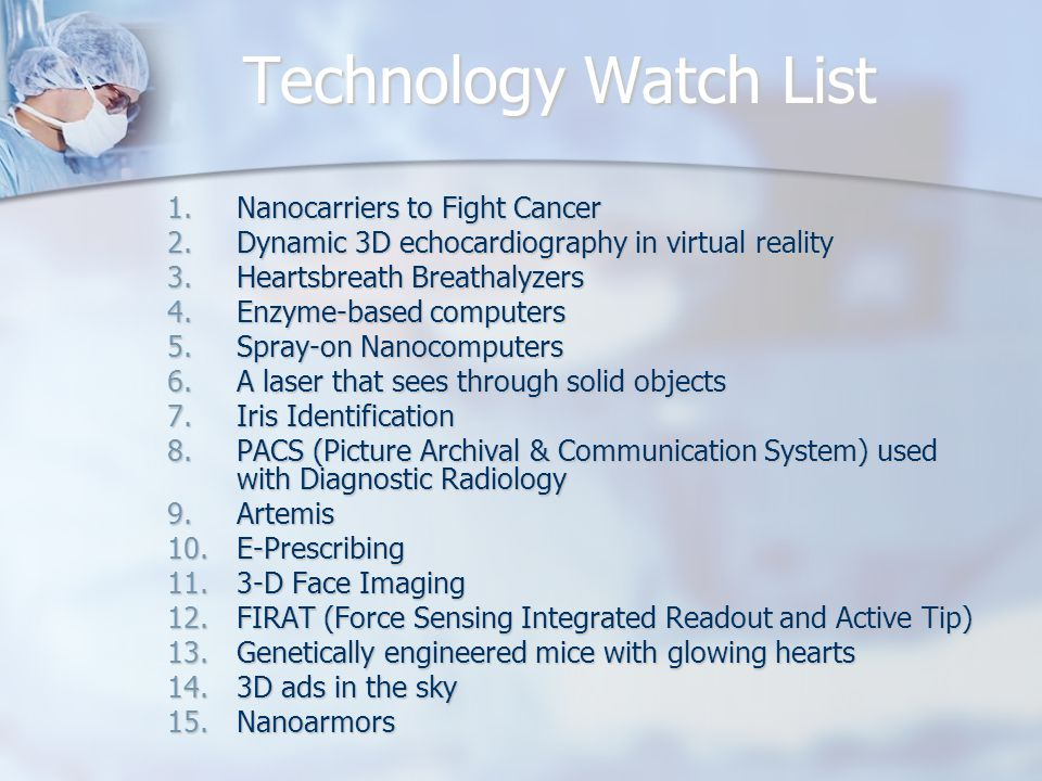 Technology Watch List 1.Nanocarriers to Fight Cancer 2.Dynamic 3D echocardiography in virtual reality 3.Heartsbreath Breathalyzers 4.Enzyme-based computers 5.Spray-on Nanocomputers 6.A laser that sees through solid objects 7.Iris Identification 8.PACS (Picture Archival & Communication System) used with Diagnostic Radiology 9.Artemis 10.E-Prescribing 11.3-D Face Imaging 12.FIRAT (Force Sensing Integrated Readout and Active Tip) 13.Genetically engineered mice with glowing hearts 14.3D ads in the sky 15.Nanoarmors