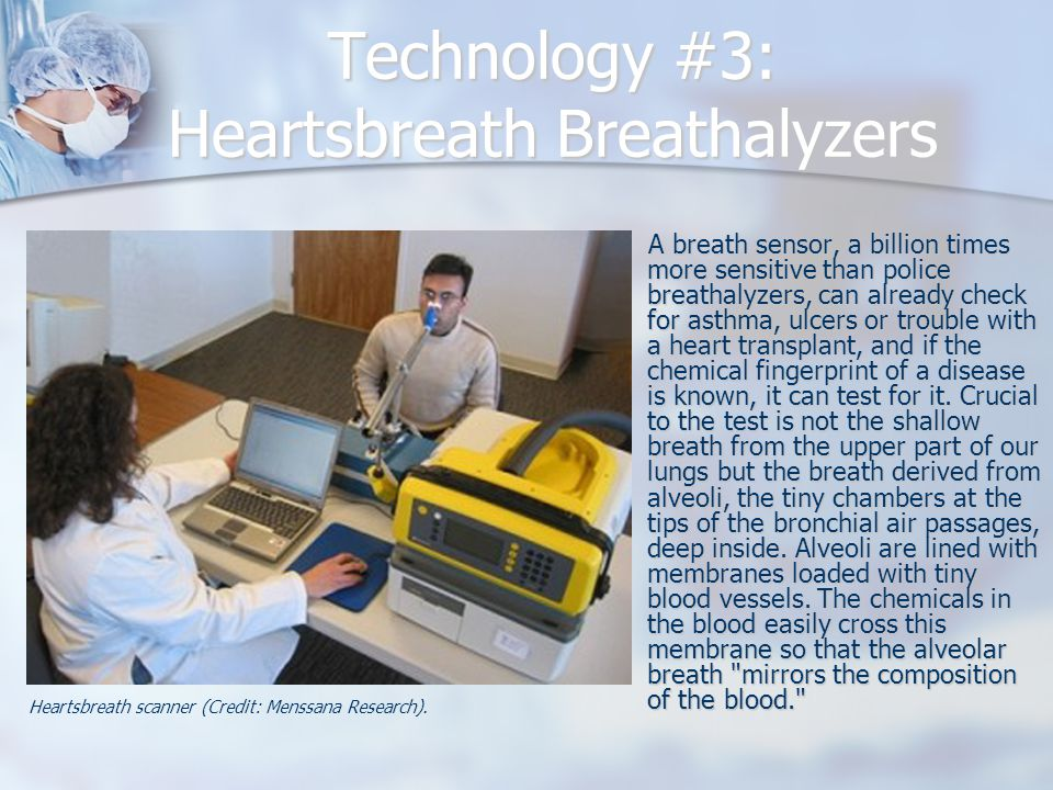 Technology #3: Heartsbreath Breathalyzers A breath sensor, a billion times more sensitive than police breathalyzers, can already check for asthma, ulcers or trouble with a heart transplant, and if the chemical fingerprint of a disease is known, it can test for it.