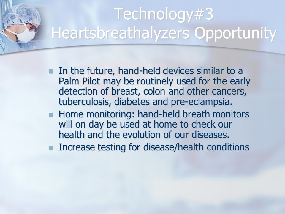 Technology#3 Heartsbreathalyzers Opportunity In the future, hand-held devices similar to a Palm Pilot may be routinely used for the early detection of breast, colon and other cancers, tuberculosis, diabetes and pre-eclampsia.