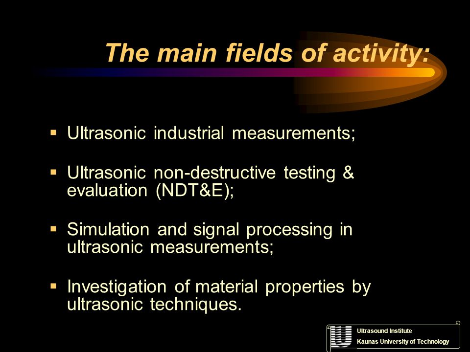 Ultrasound Institute Kaunas University of Technology The main fields of activity: Ultrasonic industrial measurements; Ultrasonic non-destructive testing & evaluation (NDT&E); Simulation and signal processing in ultrasonic measurements; Investigation of material properties by ultrasonic techniques.