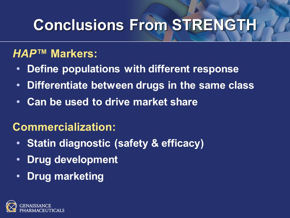 Conclusions From STRENGTH HAP Markers: Commercialization: Define populations with different response Differentiate between drugs in the same class Can be used to drive market share Statin diagnostic (safety & efficacy) Drug development Drug marketing
