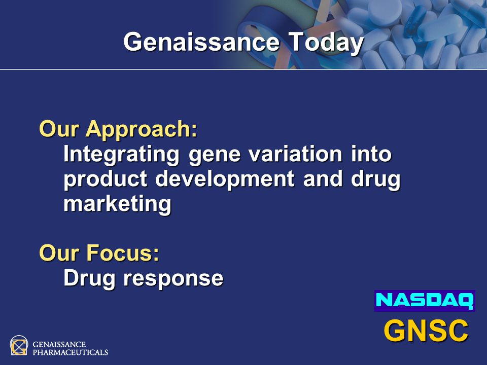 Number of Patients Drug Response The Genaissance Drug Paradigm HAP Technology shifts the drug response curve Safer and more effective prescriptions Ability to move market share Conventional Drugs HAP Technology Guided Drugs
