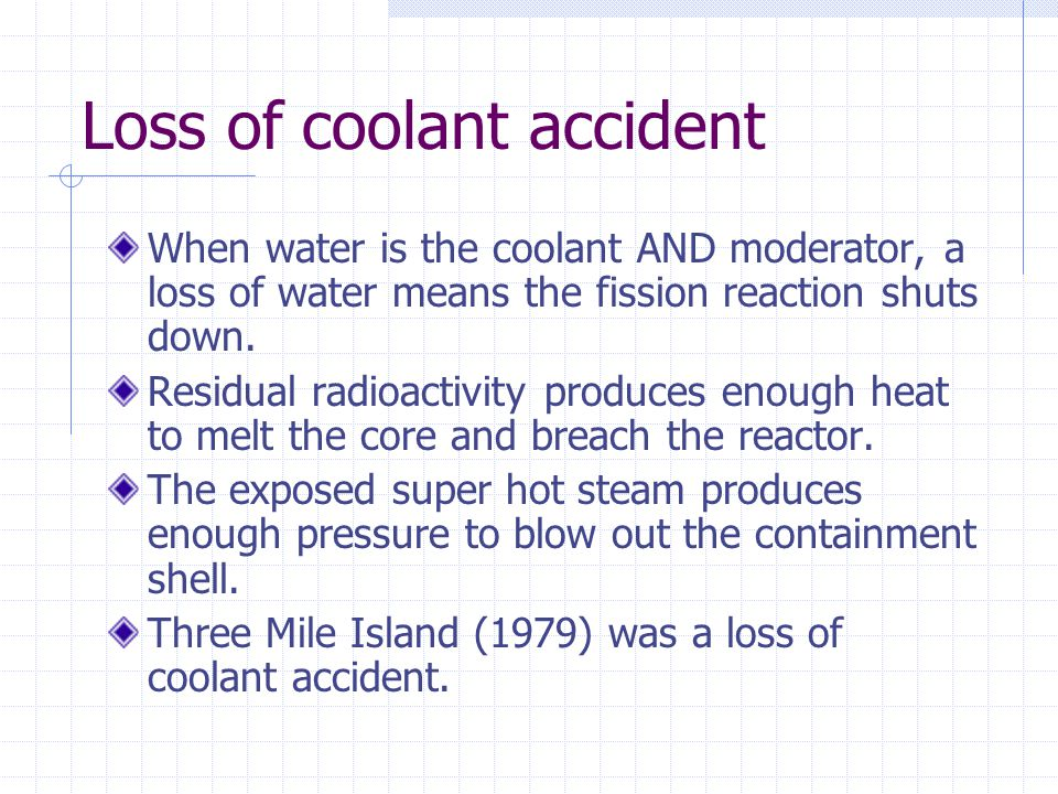 Loss of coolant accident When water is the coolant AND moderator, a loss of water means the fission reaction shuts down. Residual radioactivity produc