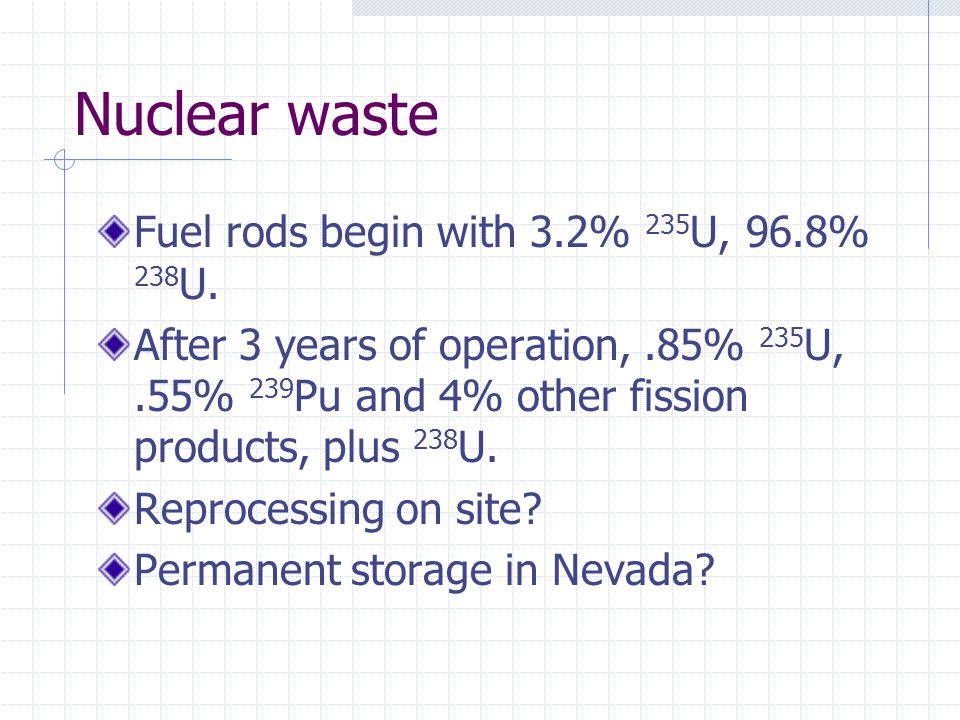 Nuclear waste Fuel rods begin with 3.2% 235 U, 96.8% 238 U. After 3 years of operation,.85% 235 U,.55% 239 Pu and 4% other fission products, plus 238