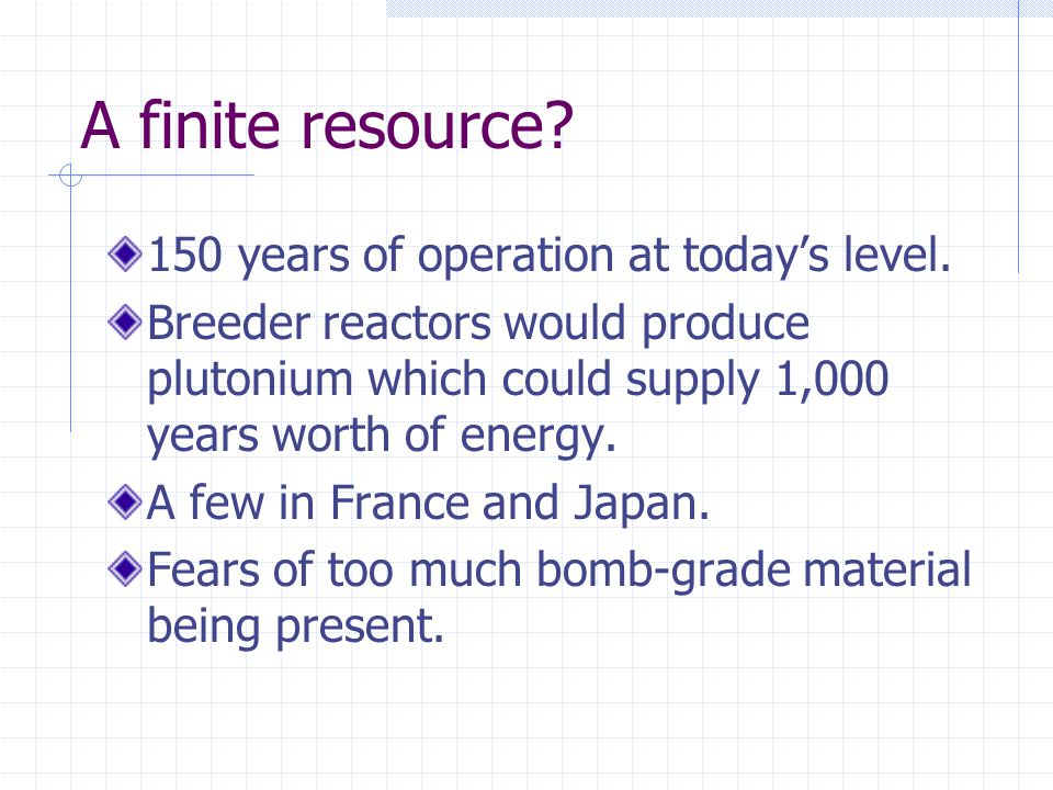 A finite resource? 150 years of operation at todays level. Breeder reactors would produce plutonium which could supply 1,000 years worth of energy. A