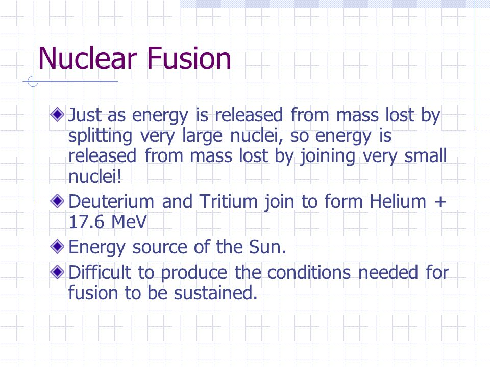 Nuclear Fusion Just as energy is released from mass lost by splitting very large nuclei, so energy is released from mass lost by joining very small nu