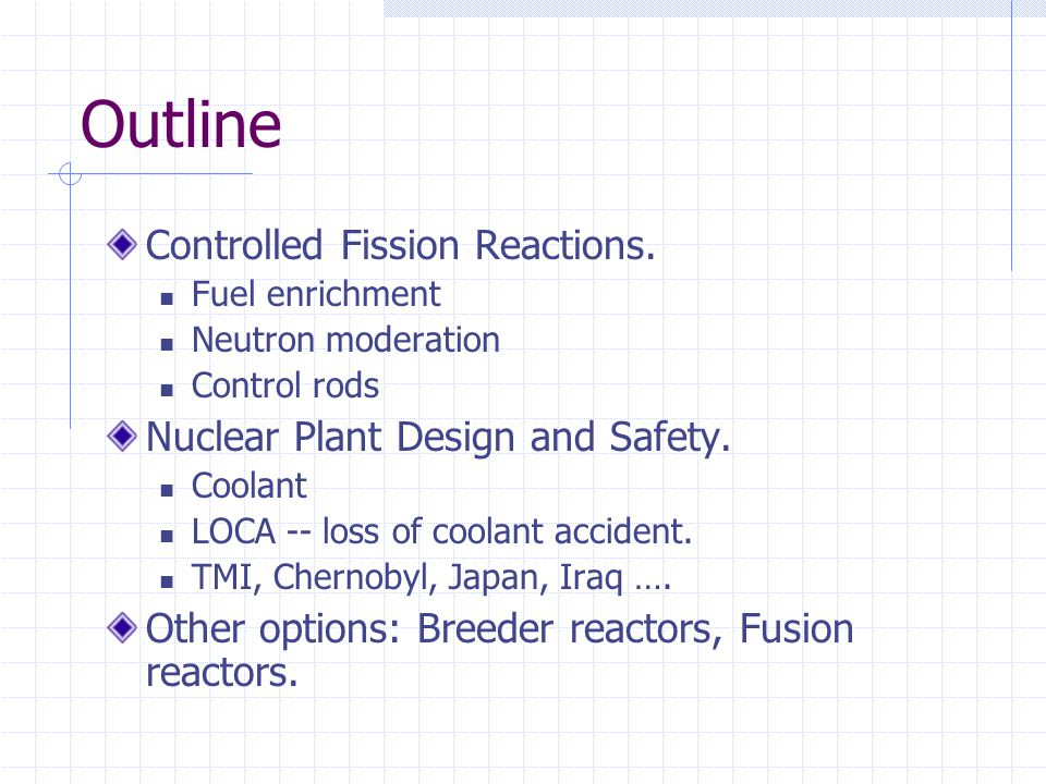 Outline Controlled Fission Reactions. Fuel enrichment Neutron moderation Control rods Nuclear Plant Design and Safety. Coolant LOCA -- loss of coolant