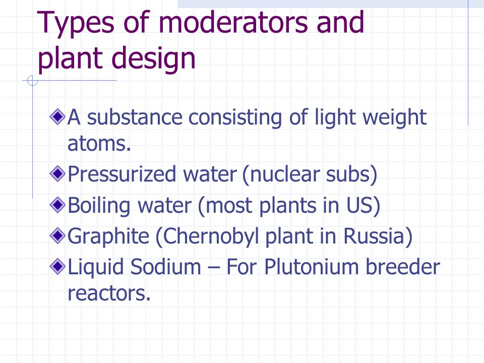 Types of moderators and plant design A substance consisting of light weight atoms. Pressurized water (nuclear subs) Boiling water (most plants in US)