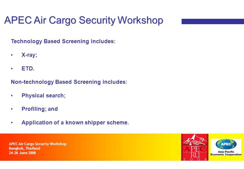 APEC Air Cargo Security Workshop Bangkok, Thailand 24-26 June 2008 APEC Air Cargo Security Workshop Technology Based Screening includes: X-ray; ETD.
