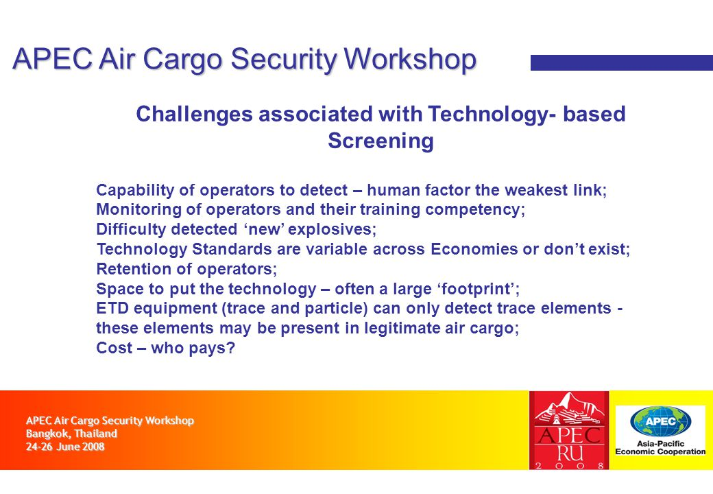 APEC Air Cargo Security Workshop Bangkok, Thailand 24-26 June 2008 APEC Air Cargo Security Workshop Challenges associated with Technology- based Screening Capability of operators to detect – human factor the weakest link; Monitoring of operators and their training competency; Difficulty detected new explosives; Technology Standards are variable across Economies or dont exist; Retention of operators; Space to put the technology – often a large footprint; ETD equipment (trace and particle) can only detect trace elements - these elements may be present in legitimate air cargo; Cost – who pays?