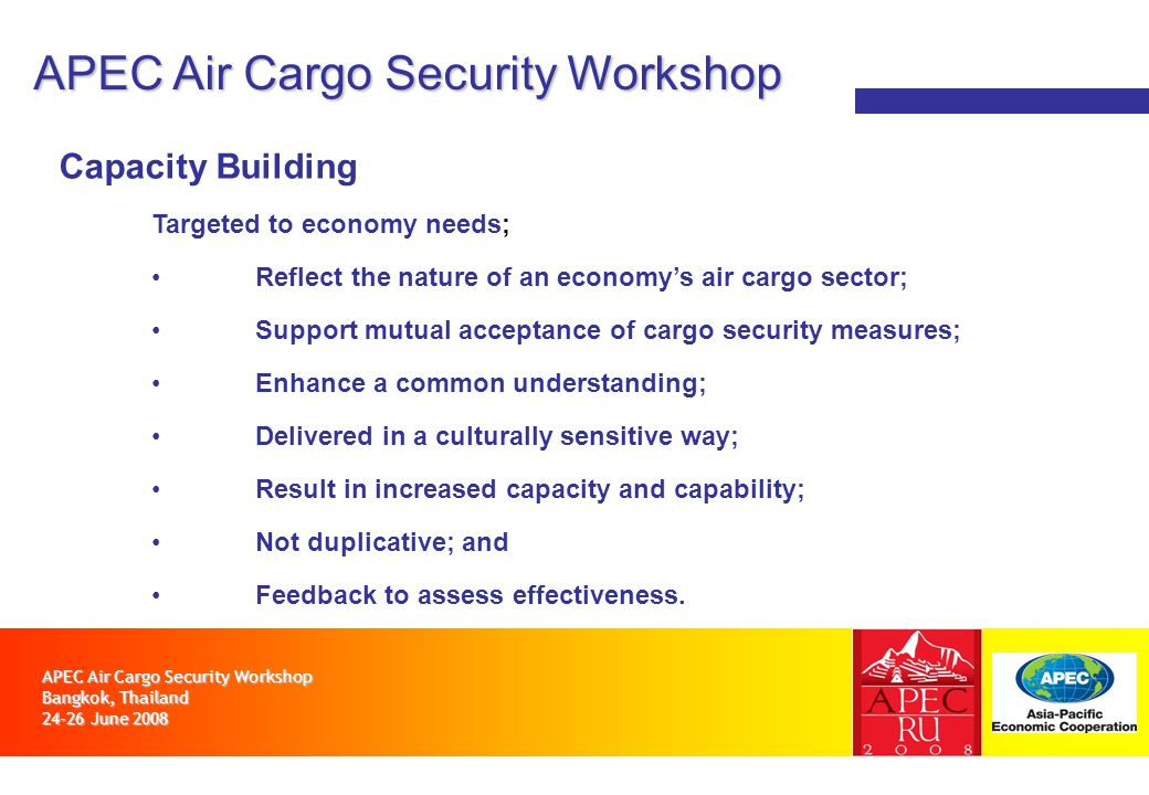 APEC Air Cargo Security Workshop Bangkok, Thailand 24-26 June 2008 APEC Air Cargo Security Workshop Capacity Building Targeted to economy needs; Reflect the nature of an economys air cargo sector; Support mutual acceptance of cargo security measures; Enhance a common understanding; Delivered in a culturally sensitive way; Result in increased capacity and capability; Not duplicative; and Feedback to assess effectiveness.