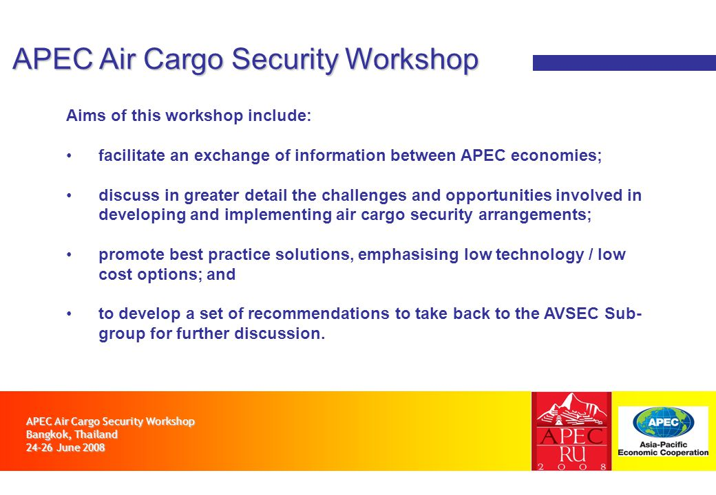 APEC Air Cargo Security Workshop Bangkok, Thailand 24-26 June 2008 APEC Air Cargo Security Workshop Aims of this workshop include: facilitate an exchange of information between APEC economies; discuss in greater detail the challenges and opportunities involved in developing and implementing air cargo security arrangements; promote best practice solutions, emphasising low technology / low cost options; and to develop a set of recommendations to take back to the AVSEC Sub- group for further discussion.
