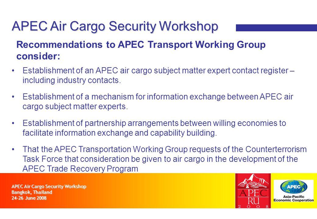 APEC Air Cargo Security Workshop Bangkok, Thailand 24-26 June 2008 APEC Air Cargo Security Workshop Recommendations to APEC Transport Working Group consider: Establishment of an APEC air cargo subject matter expert contact register – including industry contacts.