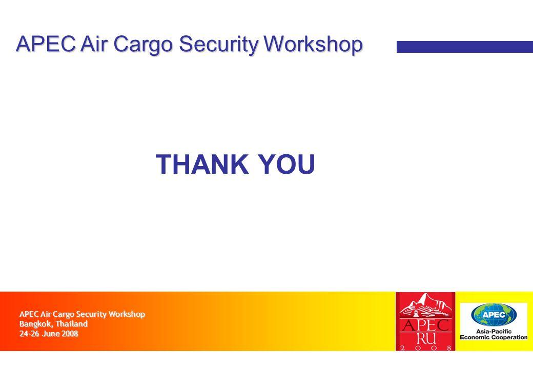 APEC Air Cargo Security Workshop Bangkok, Thailand 24-26 June 2008 APEC Air Cargo Security Workshop THANK YOU