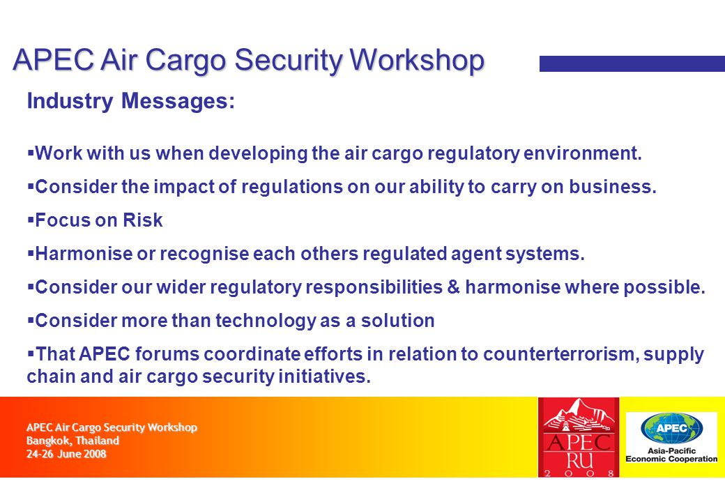 APEC Air Cargo Security Workshop Bangkok, Thailand 24-26 June 2008 APEC Air Cargo Security Workshop Industry Messages: Work with us when developing th