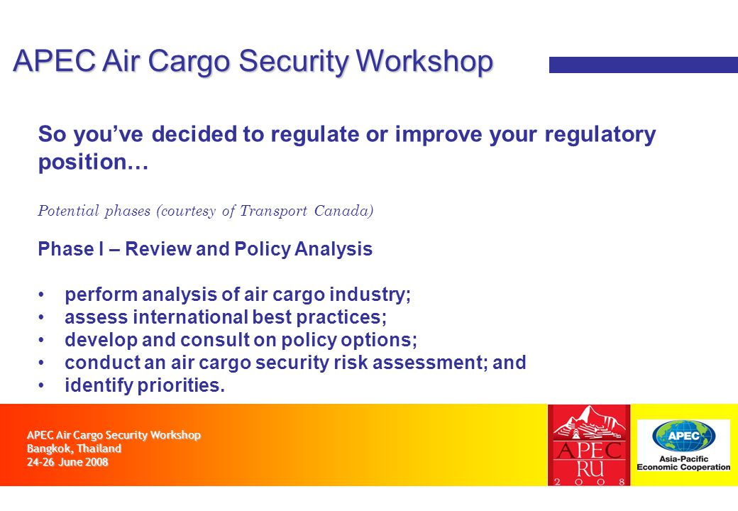 APEC Air Cargo Security Workshop Bangkok, Thailand 24-26 June 2008 APEC Air Cargo Security Workshop So youve decided to regulate or improve your regulatory position… Potential phases (courtesy of Transport Canada) Phase I – Review and Policy Analysis perform analysis of air cargo industry; assess international best practices; develop and consult on policy options; conduct an air cargo security risk assessment; and identify priorities.