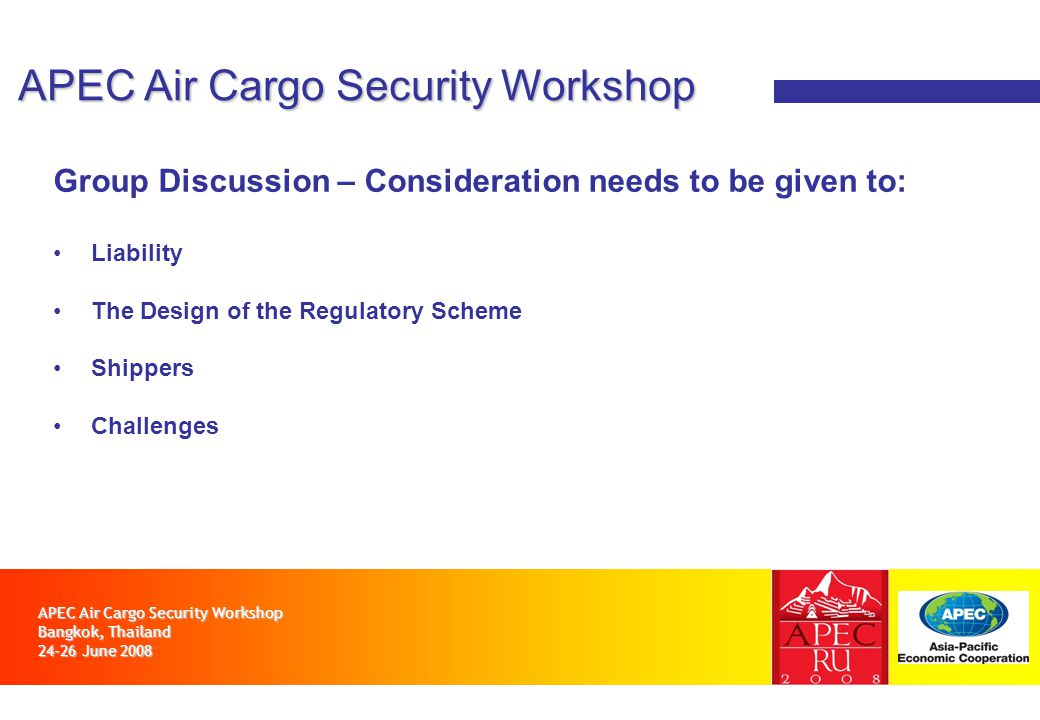 APEC Air Cargo Security Workshop Bangkok, Thailand 24-26 June 2008 APEC Air Cargo Security Workshop Group Discussion – Consideration needs to be given