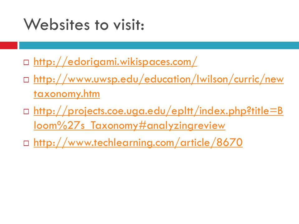 Websites to visit: http://edorigami.wikispaces.com/ http://www.uwsp.edu/education/lwilson/curric/new taxonomy.htm http://www.uwsp.edu/education/lwilson/curric/new taxonomy.htm http://projects.coe.uga.edu/epltt/index.php title=B loom%27s_Taxonomy#analyzingreview http://projects.coe.uga.edu/epltt/index.php title=B loom%27s_Taxonomy#analyzingreview http://www.techlearning.com/article/8670