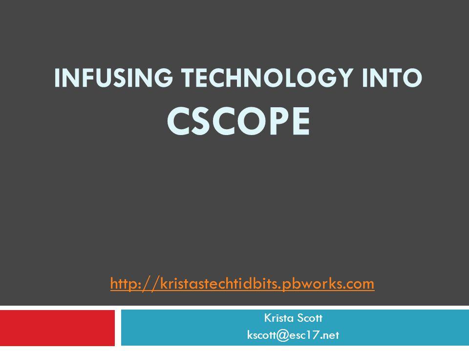 INFUSING TECHNOLOGY INTO CSCOPE Krista Scott kscott@esc17.net http://kristastechtidbits.pbworks.com