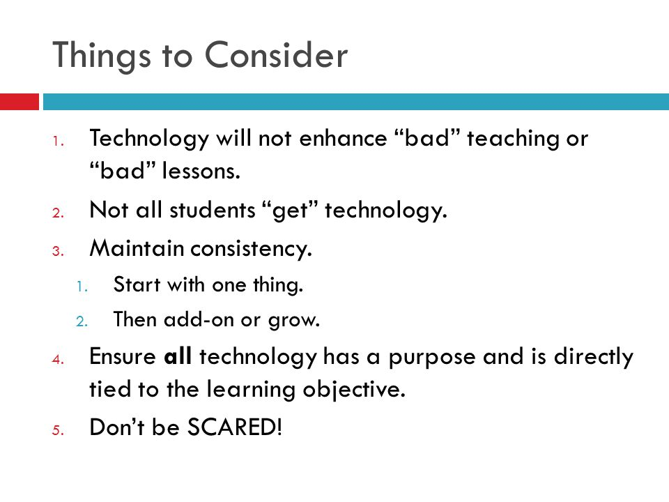 Things to Consider 1. Technology will not enhance bad teaching or bad lessons.