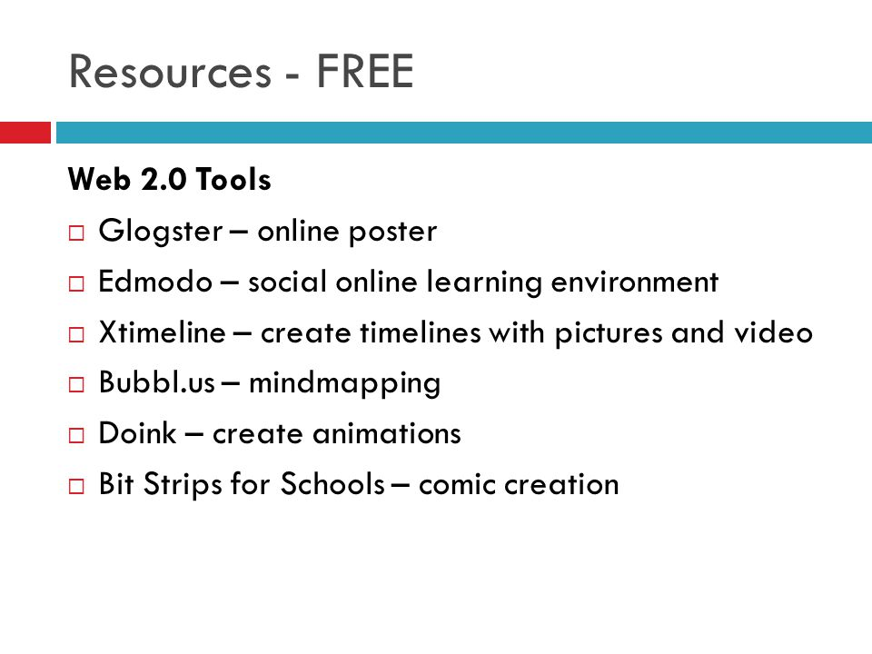 Resources - FREE Web 2.0 Tools Glogster – online poster Edmodo – social online learning environment Xtimeline – create timelines with pictures and video Bubbl.us – mindmapping Doink – create animations Bit Strips for Schools – comic creation