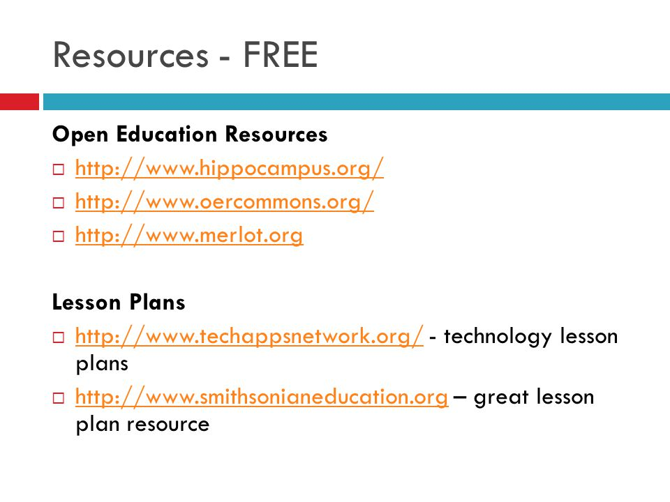 Resources - FREE Open Education Resources http://www.hippocampus.org/ http://www.oercommons.org/ http://www.merlot.org Lesson Plans http://www.techappsnetwork.org/ - technology lesson plans http://www.techappsnetwork.org/ http://www.smithsonianeducation.org – great lesson plan resource http://www.smithsonianeducation.org