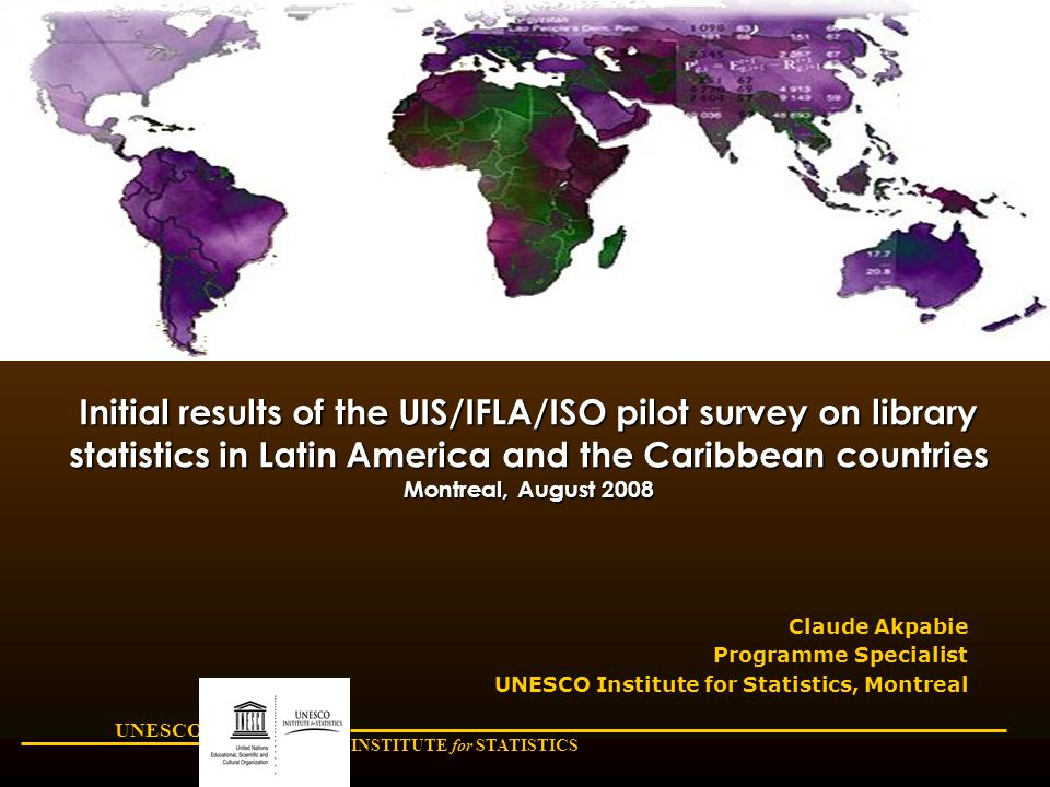 UNESCO INSTITUTE for STATISTICS Initial results of the UIS/IFLA/ISO pilot survey on library statistics in Latin America and the Caribbean countries Montreal, August 2008 Claude Akpabie Programme Specialist UNESCO Institute for Statistics, Montreal