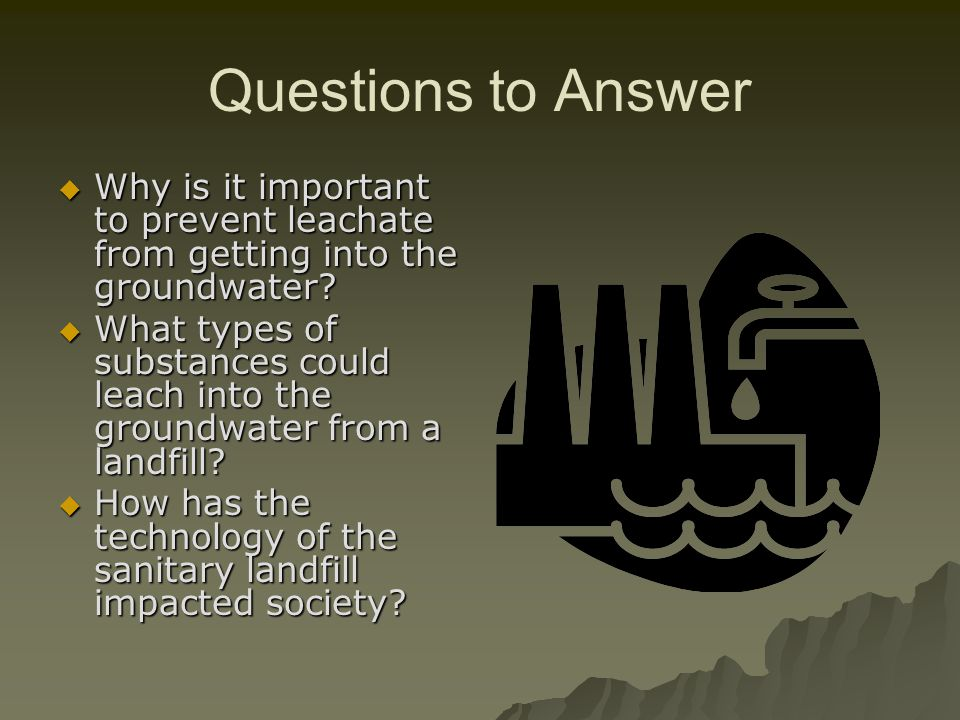 Questions to Answer Why is it important to prevent leachate from getting into the groundwater.