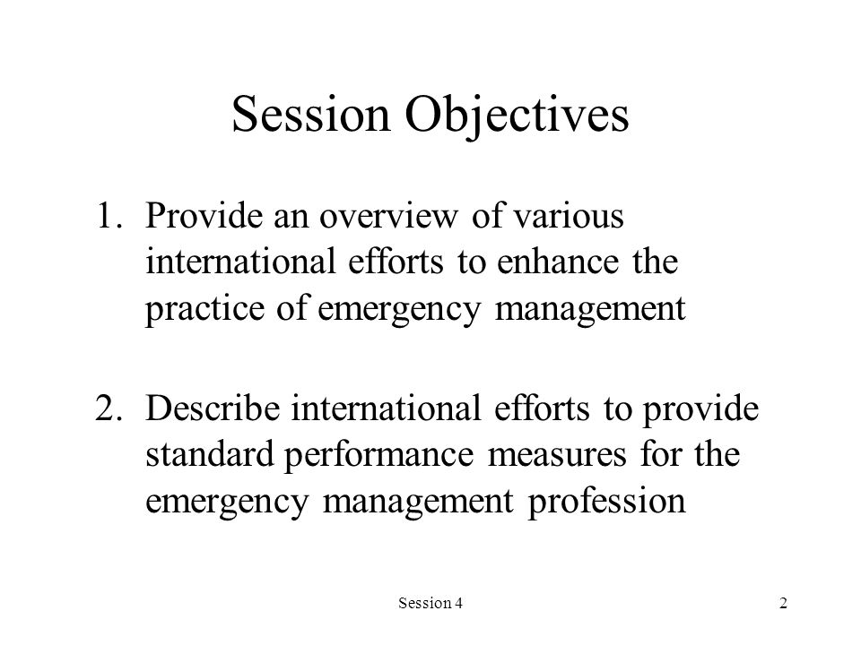 Session 42 Session Objectives 1.Provide an overview of various international efforts to enhance the practice of emergency management 2.Describe intern